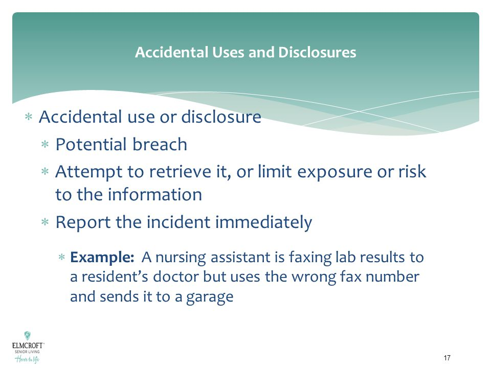 Accidental Uses and Disclosures  Accidental use or disclosure  Potential breach  Attempt to retrieve it, or limit exposure or risk to the informati