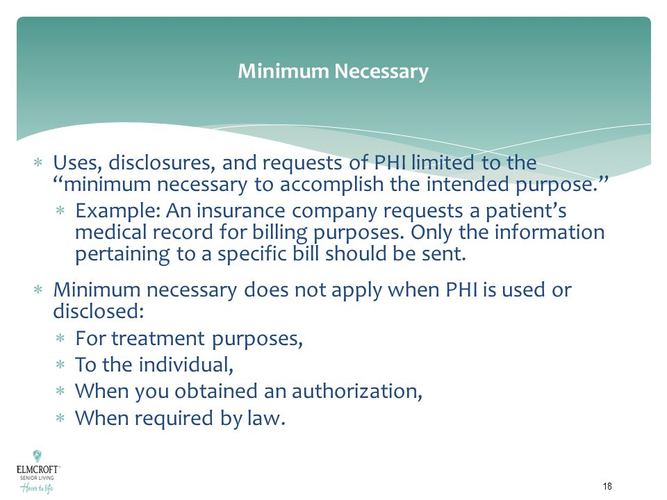 """Minimum Necessary  Uses, disclosures, and requests of PHI limited to the """"minimum necessary to accomplish the intended purpose.""""  Example: An insura"""