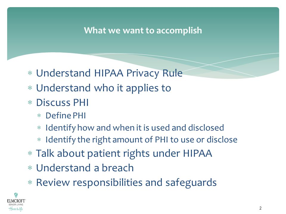 What we want to accomplish  Understand HIPAA Privacy Rule  Understand who it applies to  Discuss PHI  Define PHI  Identify how and when it is use