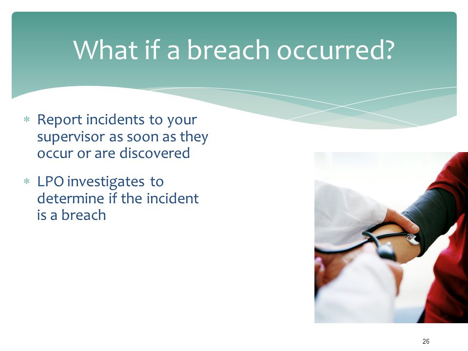 What if a breach occurred?  Report incidents to your supervisor as soon as they occur or are discovered  LPO investigates to determine if the incide
