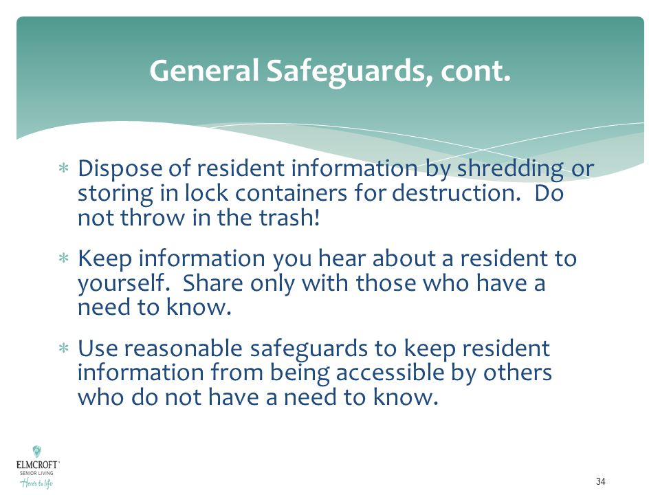 General Safeguards, cont.  Dispose of resident information by shredding or storing in lock containers for destruction. Do not throw in the trash!  K