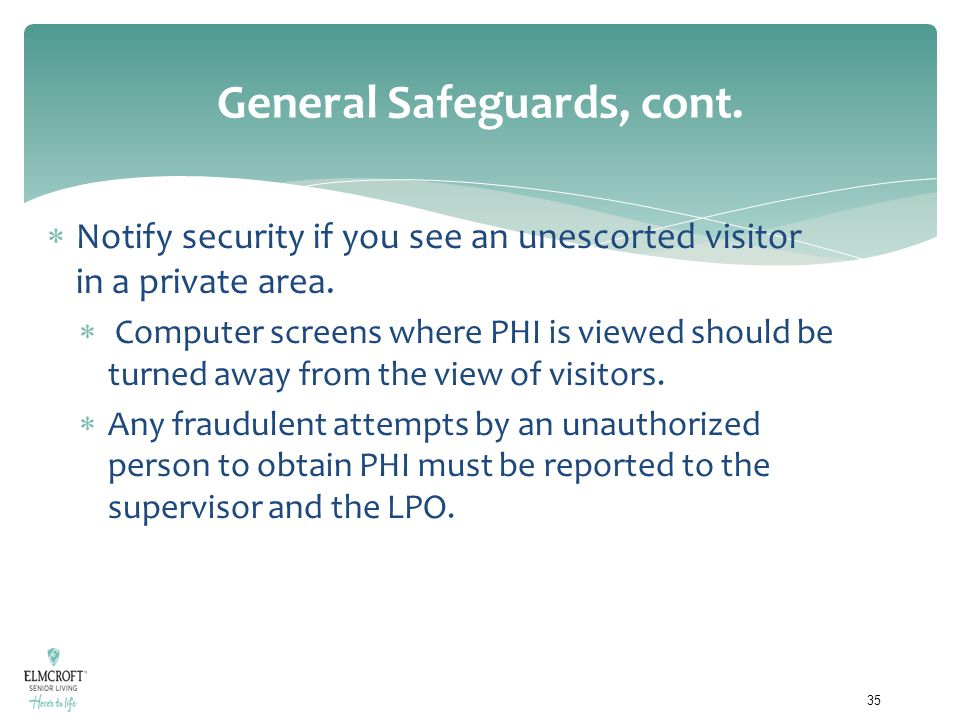 General Safeguards, cont.  Notify security if you see an unescorted visitor in a private area.  Computer screens where PHI is viewed should be turne