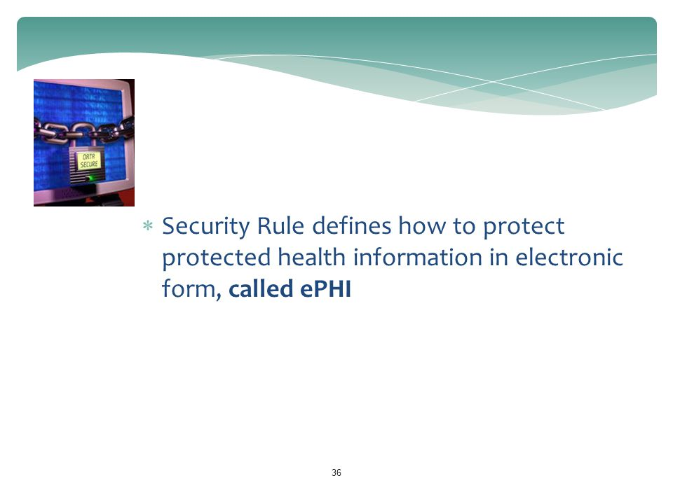 36 HIPAA Security Rule  Security Rule defines how to protect protected health information in electronic form, called ePHI