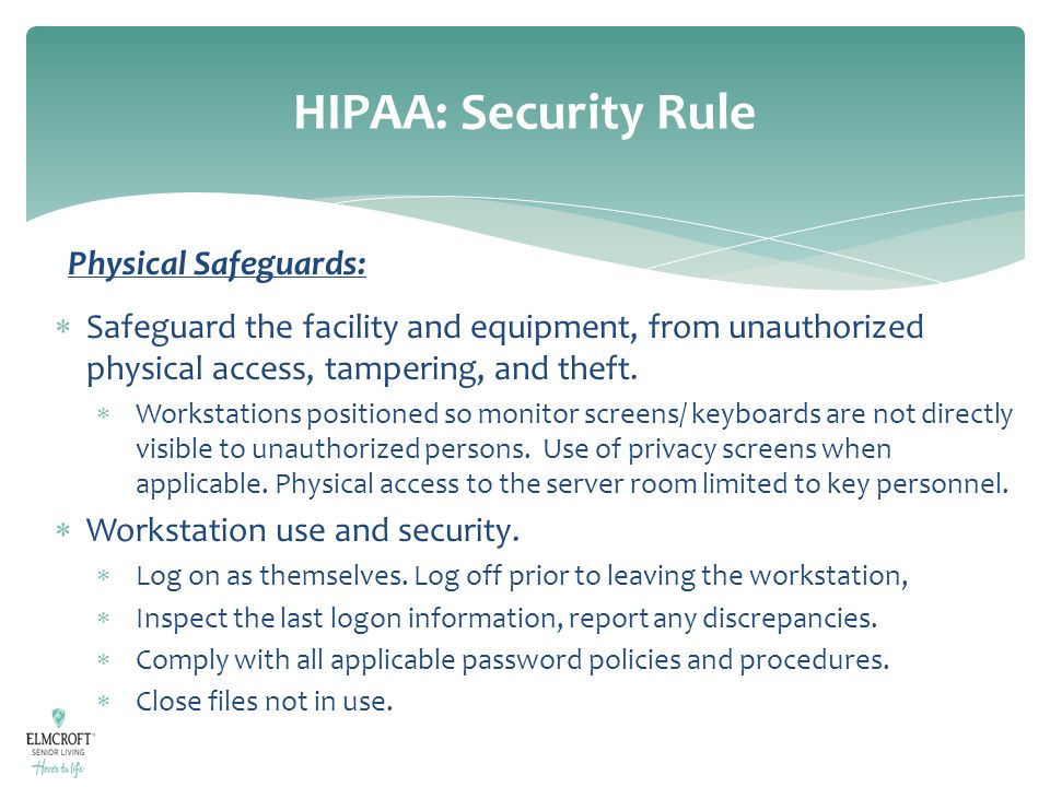HIPAA: Security Rule Physical Safeguards:  Safeguard the facility and equipment, from unauthorized physical access, tampering, and theft.  Workstati