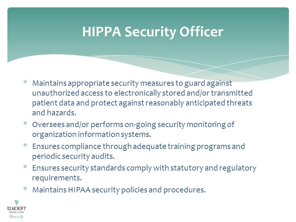 HIPPA Security Officer *Maintains appropriate security measures to guard against unauthorized access to electronically stored and/or transmitted patie