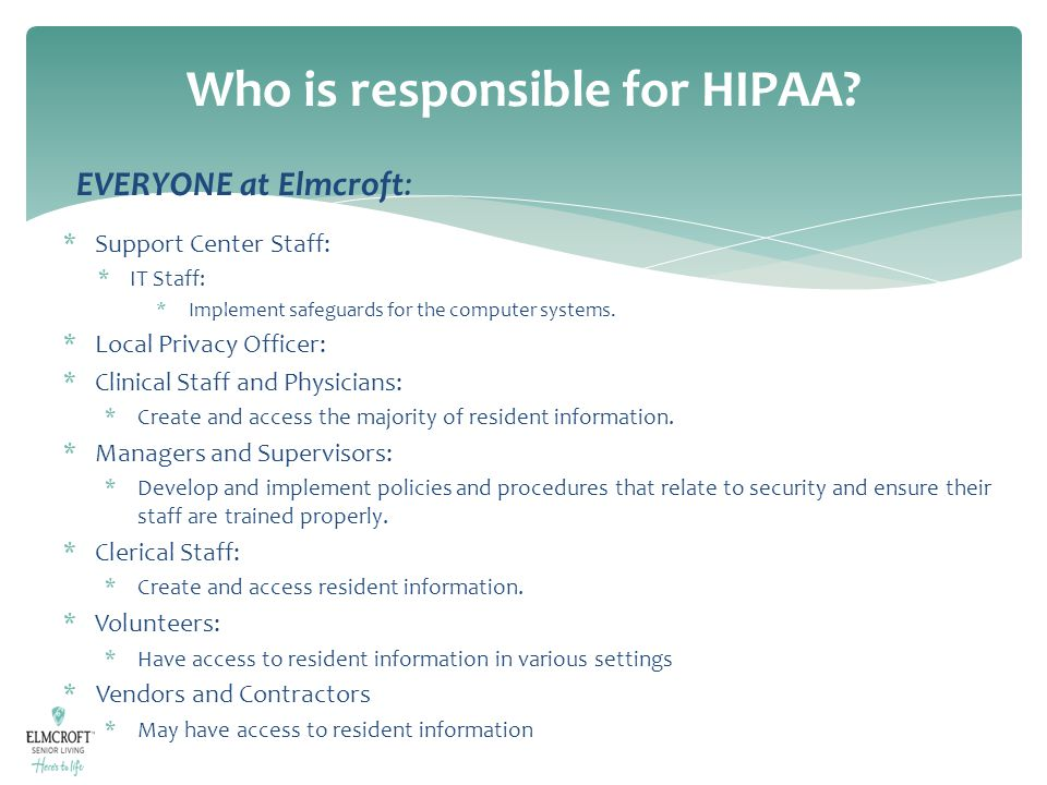 Who is responsible for HIPAA? EVERYONE at Elmcroft: *Support Center Staff: *IT Staff: *Implement safeguards for the computer systems. *Local Privacy O