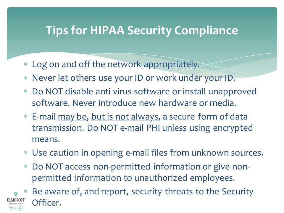 Tips for HIPAA Security Compliance  Log on and off the network appropriately.  Never let others use your ID or work under your ID.  Do NOT disable