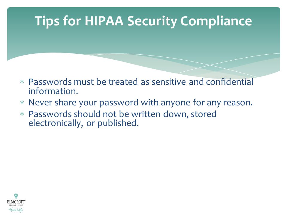 Tips for HIPAA Security Compliance  Passwords must be treated as sensitive and confidential information.  Never share your password with anyone for
