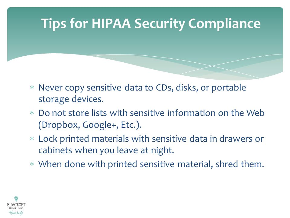 Tips for HIPAA Security Compliance  Never copy sensitive data to CDs, disks, or portable storage devices.  Do not store lists with sensitive informa