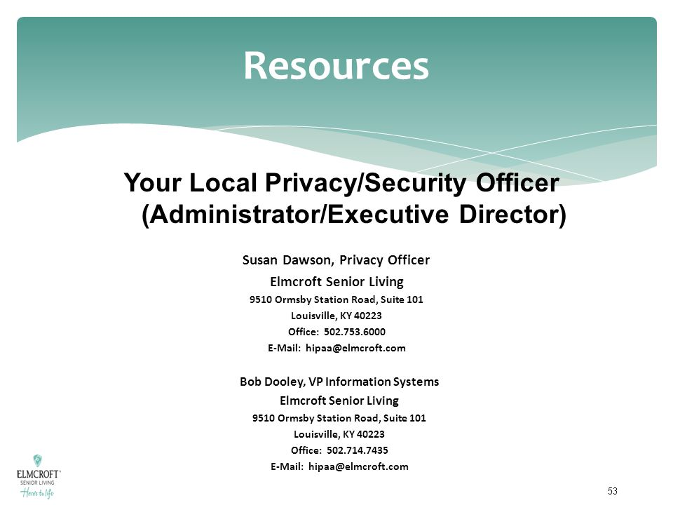 Resources Susan Dawson, Privacy Officer Elmcroft Senior Living 9510 Ormsby Station Road, Suite 101 Louisville, KY 40223 Office: 502.753.6000 E-Mail: h