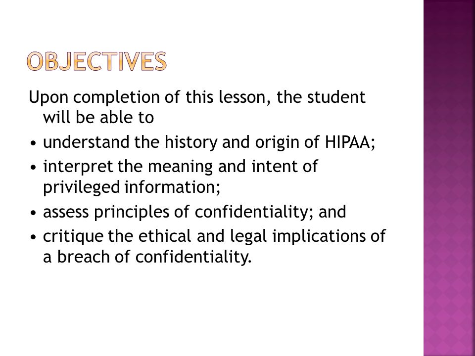 Upon completion of this lesson, the student will be able to understand the history and origin of HIPAA; interpret the meaning and intent of privileged information; assess principles of confidentiality; and critique the ethical and legal implications of a breach of confidentiality.