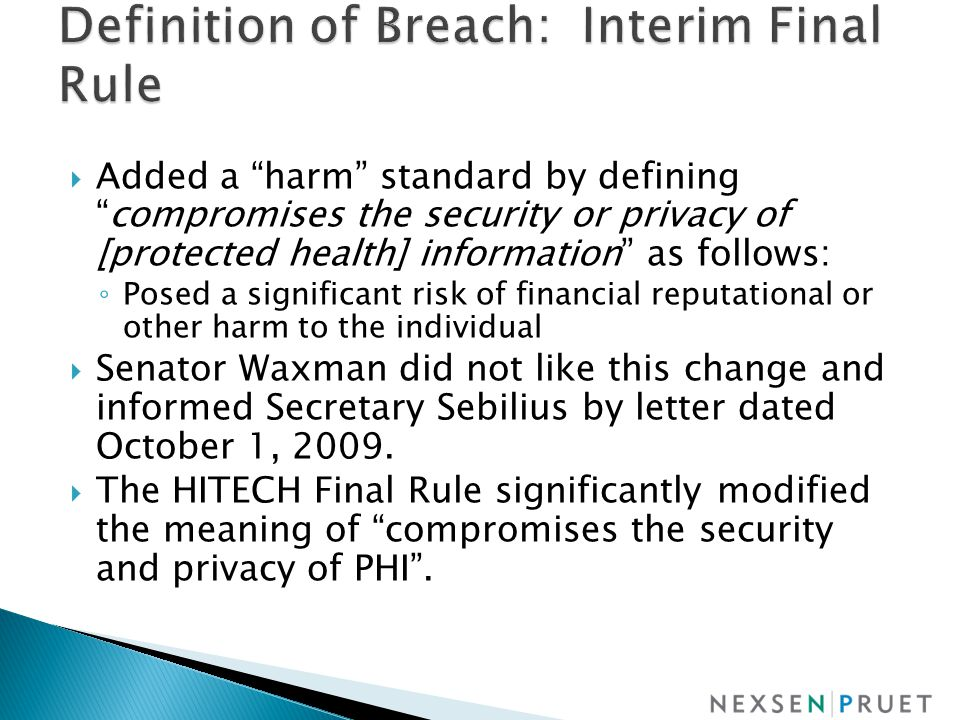  Added a harm standard by defining compromises the security or privacy of [protected health] information as follows: ◦ Posed a significant risk of financial reputational or other harm to the individual  Senator Waxman did not like this change and informed Secretary Sebilius by letter dated October 1, 2009.