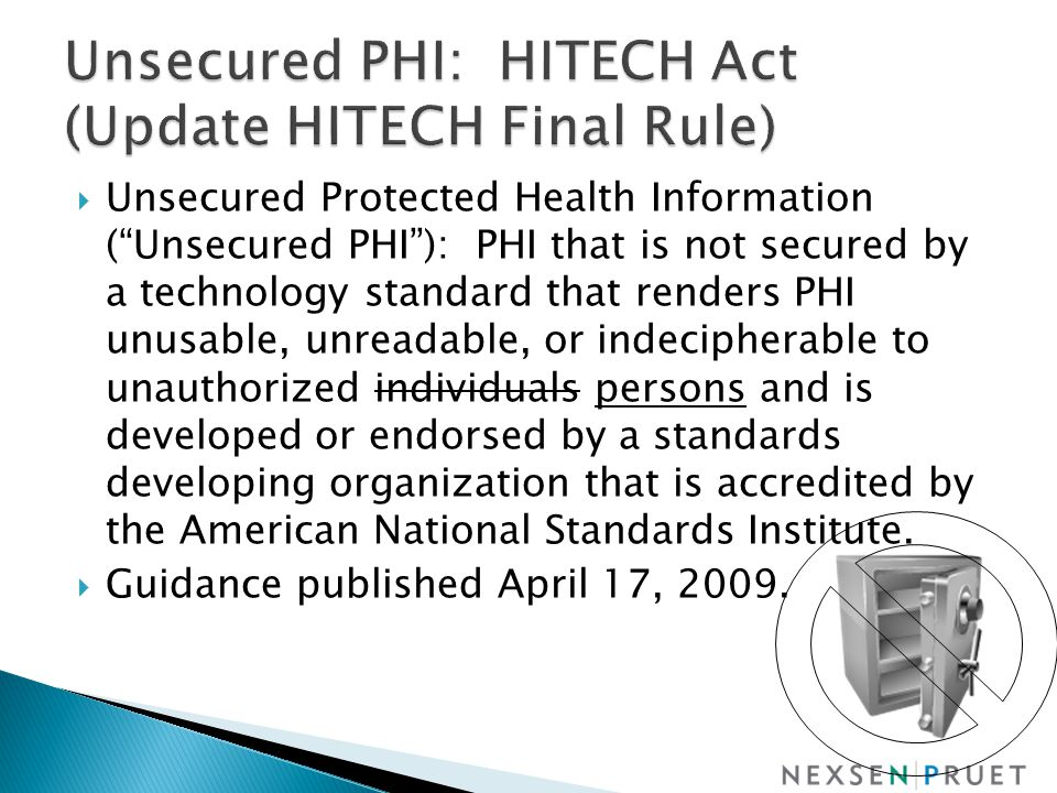  Unsecured Protected Health Information ( Unsecured PHI ): PHI that is not secured by a technology standard that renders PHI unusable, unreadable, or indecipherable to unauthorized individuals persons and is developed or endorsed by a standards developing organization that is accredited by the American National Standards Institute.
