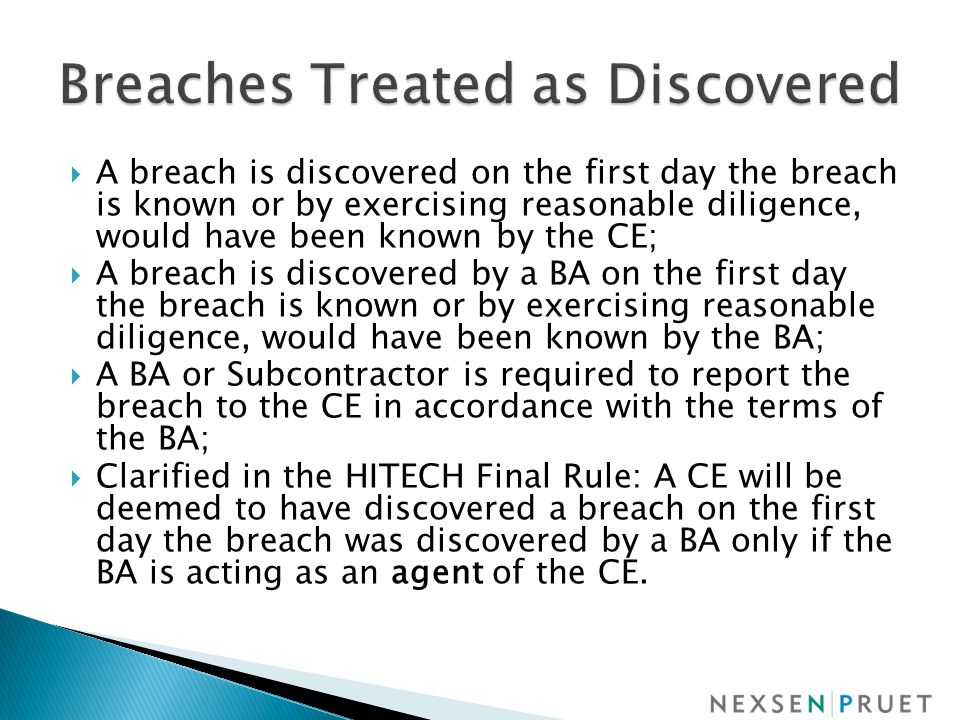 A breach is discovered on the first day the breach is known or by exercising reasonable diligence, would have been known by the CE;  A breach is discovered by a BA on the first day the breach is known or by exercising reasonable diligence, would have been known by the BA;  A BA or Subcontractor is required to report the breach to the CE in accordance with the terms of the BA;  Clarified in the HITECH Final Rule: A CE will be deemed to have discovered a breach on the first day the breach was discovered by a BA only if the BA is acting as an agent of the CE.