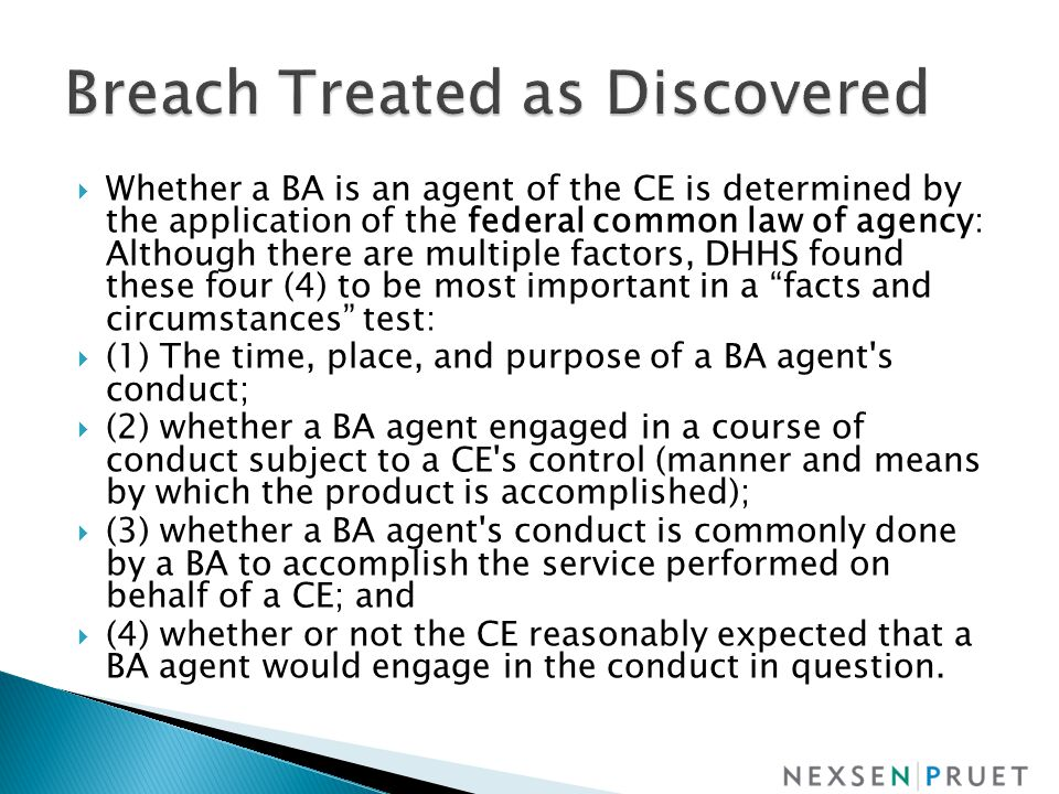  Whether a BA is an agent of the CE is determined by the application of the federal common law of agency: Although there are multiple factors, DHHS found these four (4) to be most important in a facts and circumstances test:  (1) The time, place, and purpose of a BA agent s conduct;  (2) whether a BA agent engaged in a course of conduct subject to a CE s control (manner and means by which the product is accomplished);  (3) whether a BA agent s conduct is commonly done by a BA to accomplish the service performed on behalf of a CE; and  (4) whether or not the CE reasonably expected that a BA agent would engage in the conduct in question.