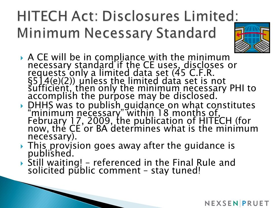  A CE will be in compliance with the minimum necessary standard if the CE uses, discloses or requests only a limited data set (45 C.F.R.