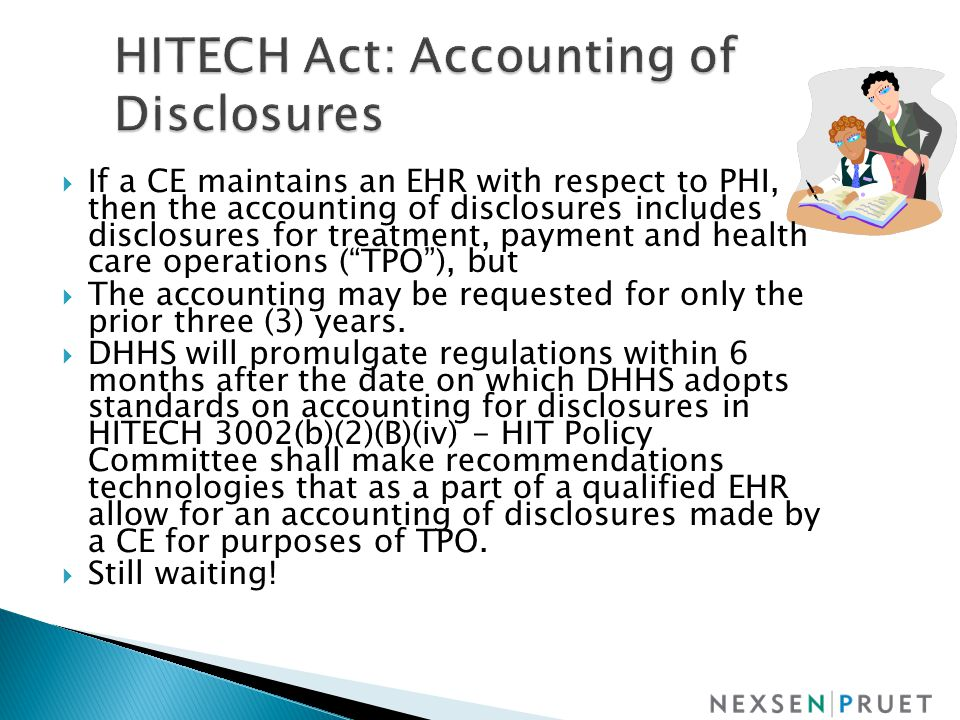  If a CE maintains an EHR with respect to PHI, then the accounting of disclosures includes disclosures for treatment, payment and health care operations ( TPO ), but  The accounting may be requested for only the prior three (3) years.