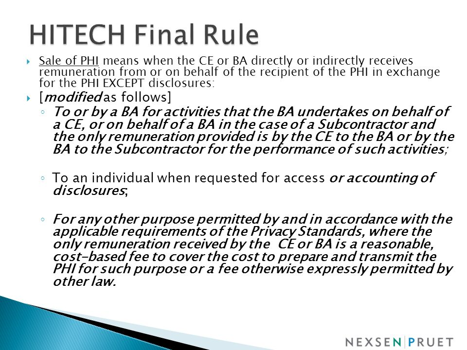  Sale of PHI means when the CE or BA directly or indirectly receives remuneration from or on behalf of the recipient of the PHI in exchange for the PHI EXCEPT disclosures:  [modified as follows] ◦ To or by a BA for activities that the BA undertakes on behalf of a CE, or on behalf of a BA in the case of a Subcontractor and the only remuneration provided is by the CE to the BA or by the BA to the Subcontractor for the performance of such activities; ◦ To an individual when requested for access or accounting of disclosures; ◦ For any other purpose permitted by and in accordance with the applicable requirements of the Privacy Standards, where the only remuneration received by the CE or BA is a reasonable, cost-based fee to cover the cost to prepare and transmit the PHI for such purpose or a fee otherwise expressly permitted by other law.