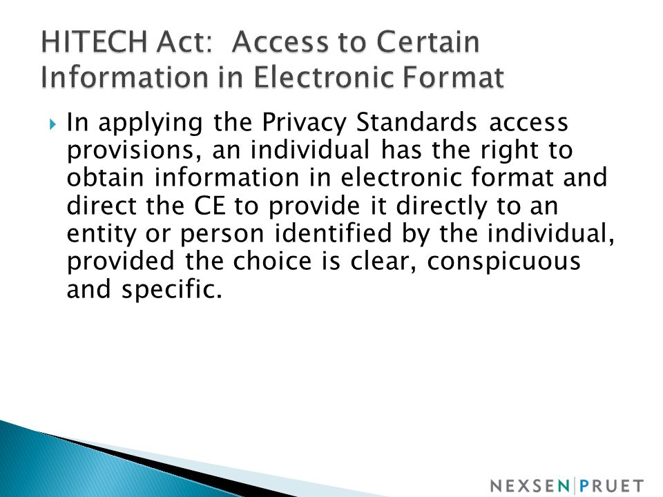  In applying the Privacy Standards access provisions, an individual has the right to obtain information in electronic format and direct the CE to provide it directly to an entity or person identified by the individual, provided the choice is clear, conspicuous and specific.