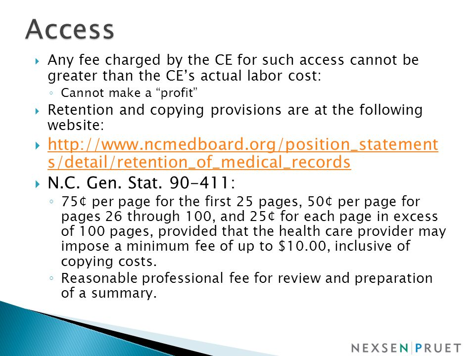  Any fee charged by the CE for such access cannot be greater than the CE's actual labor cost: ◦ Cannot make a profit  Retention and copying provisions are at the following website:  http://www.ncmedboard.org/position_statement s/detail/retention_of_medical_records http://www.ncmedboard.org/position_statement s/detail/retention_of_medical_records  N.C.