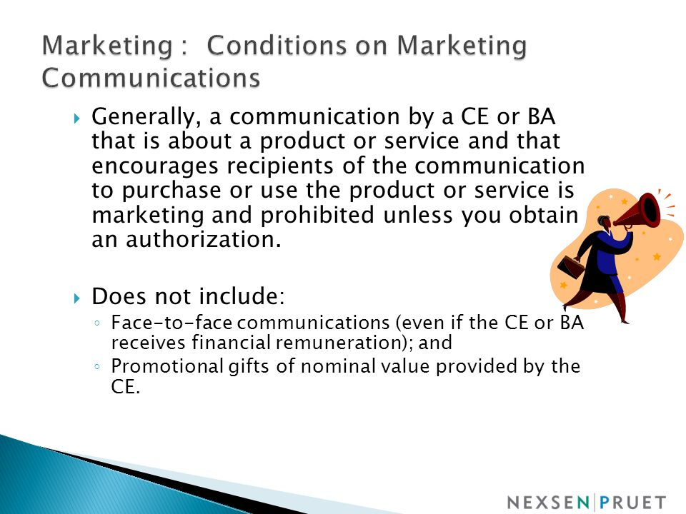  Generally, a communication by a CE or BA that is about a product or service and that encourages recipients of the communication to purchase or use the product or service is marketing and prohibited unless you obtain an authorization.