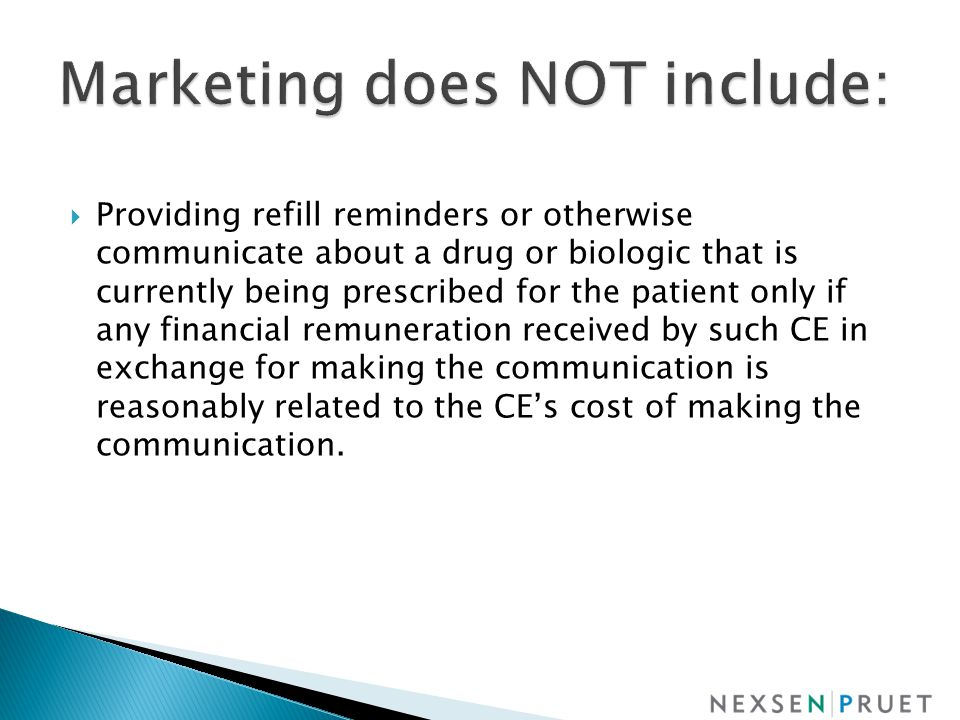  Providing refill reminders or otherwise communicate about a drug or biologic that is currently being prescribed for the patient only if any financial remuneration received by such CE in exchange for making the communication is reasonably related to the CE's cost of making the communication.