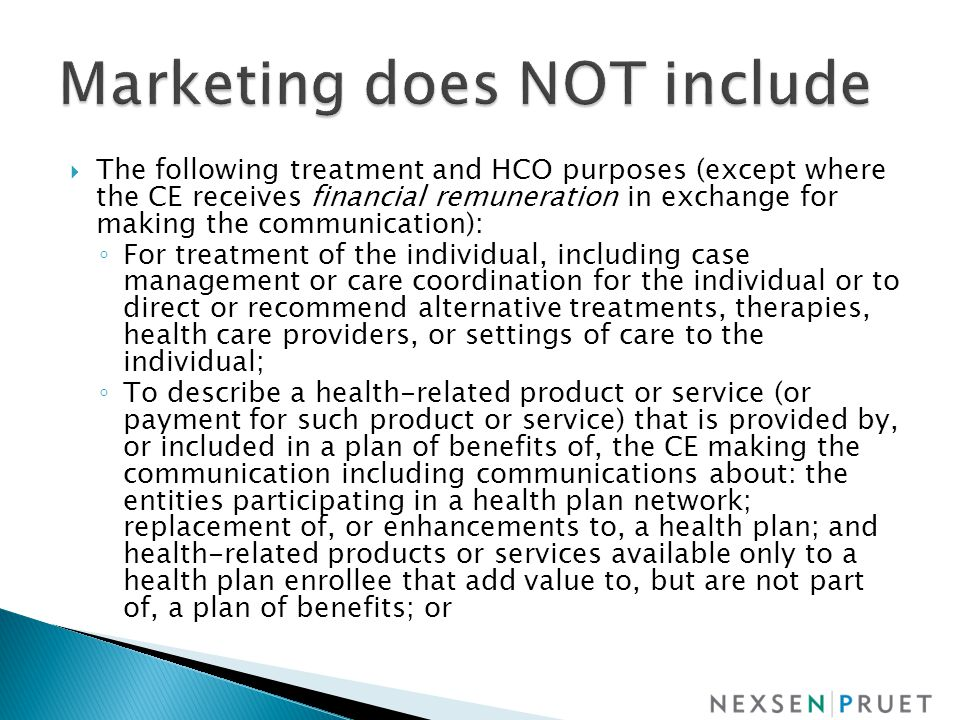  The following treatment and HCO purposes (except where the CE receives financial remuneration in exchange for making the communication): ◦ For treatment of the individual, including case management or care coordination for the individual or to direct or recommend alternative treatments, therapies, health care providers, or settings of care to the individual; ◦ To describe a health-related product or service (or payment for such product or service) that is provided by, or included in a plan of benefits of, the CE making the communication including communications about: the entities participating in a health plan network; replacement of, or enhancements to, a health plan; and health-related products or services available only to a health plan enrollee that add value to, but are not part of, a plan of benefits; or