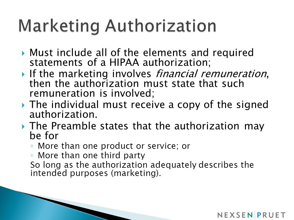  Must include all of the elements and required statements of a HIPAA authorization;  If the marketing involves financial remuneration, then the authorization must state that such remuneration is involved;  The individual must receive a copy of the signed authorization.