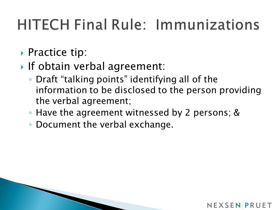  Practice tip:  If obtain verbal agreement: ◦ Draft talking points identifying all of the information to be disclosed to the person providing the verbal agreement; ◦ Have the agreement witnessed by 2 persons; & ◦ Document the verbal exchange.