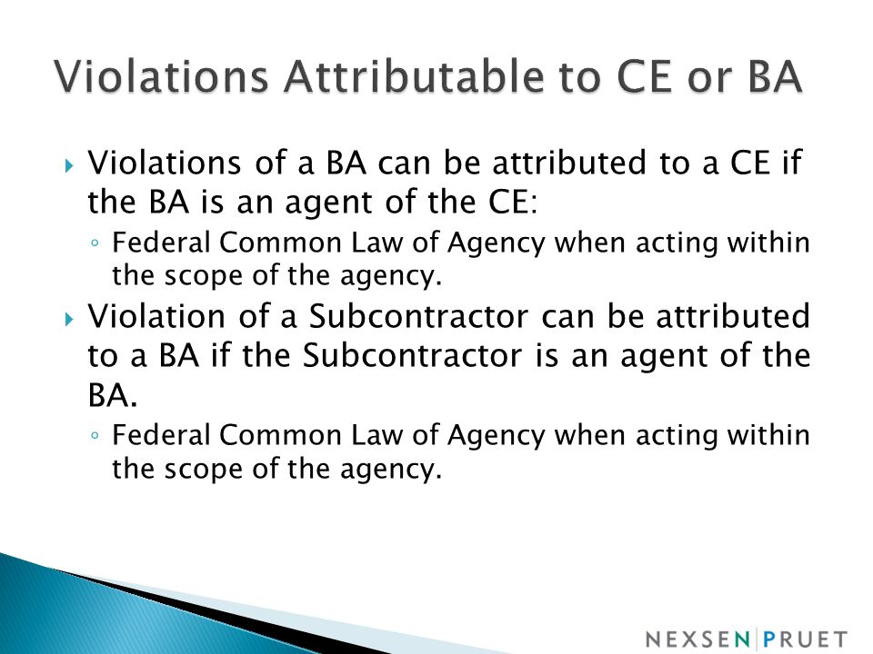  Violations of a BA can be attributed to a CE if the BA is an agent of the CE: ◦ Federal Common Law of Agency when acting within the scope of the agency.