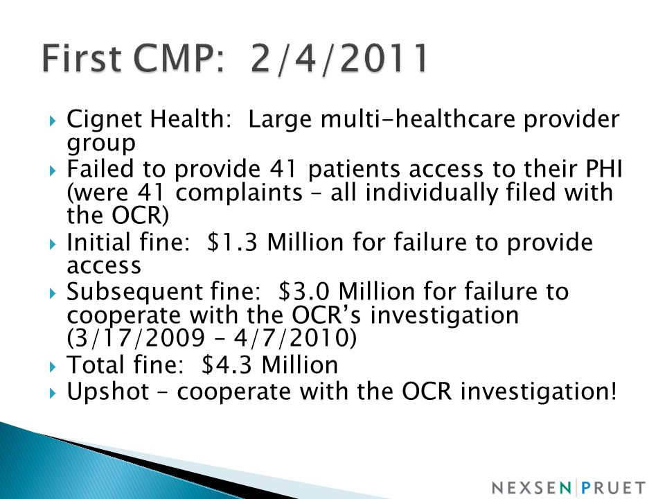 Cignet Health: Large multi-healthcare provider group  Failed to provide 41 patients access to their PHI (were 41 complaints – all individually filed with the OCR)  Initial fine: $1.3 Million for failure to provide access  Subsequent fine: $3.0 Million for failure to cooperate with the OCR's investigation (3/17/2009 – 4/7/2010)  Total fine: $4.3 Million  Upshot – cooperate with the OCR investigation!