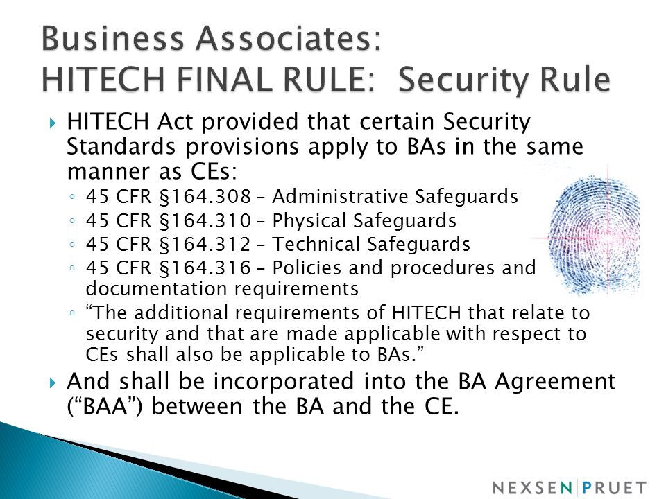  HITECH Act provided that certain Security Standards provisions apply to BAs in the same manner as CEs: ◦ 45 CFR §164.308 – Administrative Safeguards ◦ 45 CFR §164.310 – Physical Safeguards ◦ 45 CFR §164.312 – Technical Safeguards ◦ 45 CFR §164.316 – Policies and procedures and documentation requirements ◦ The additional requirements of HITECH that relate to security and that are made applicable with respect to CEs shall also be applicable to BAs.  And shall be incorporated into the BA Agreement ( BAA ) between the BA and the CE.