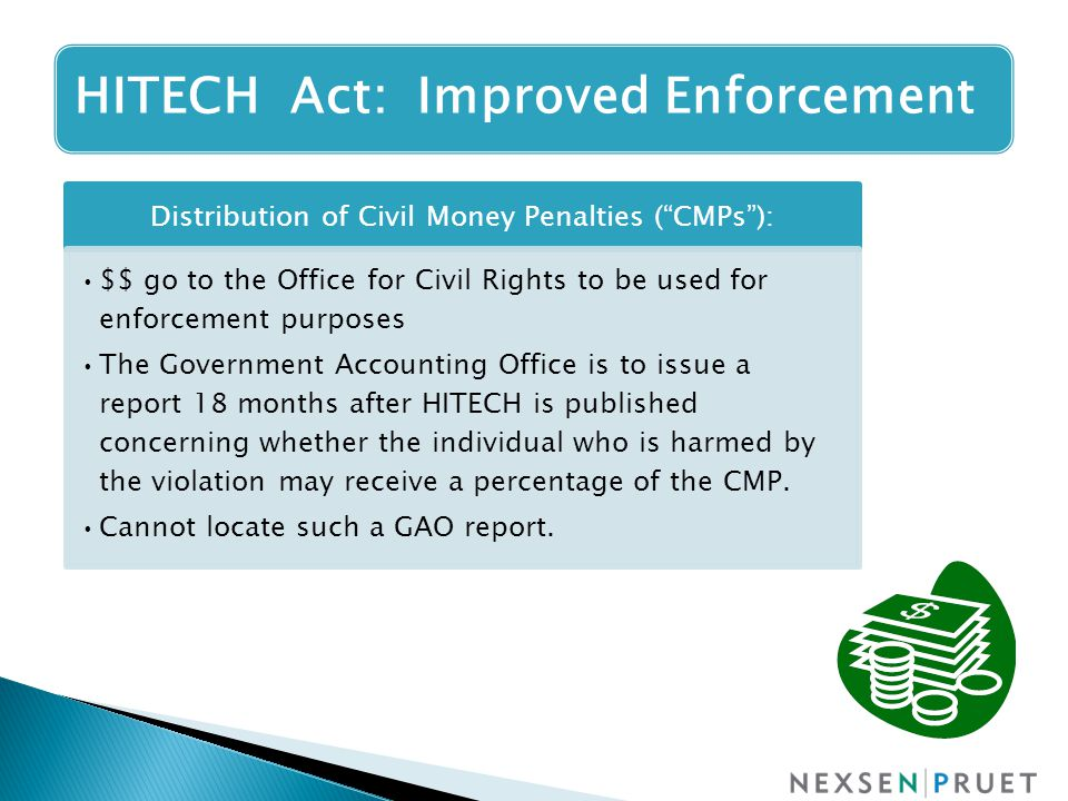 Distribution of Civil Money Penalties ( CMPs ): $$ go to the Office for Civil Rights to be used for enforcement purposes The Government Accounting Office is to issue a report 18 months after HITECH is published concerning whether the individual who is harmed by the violation may receive a percentage of the CMP.
