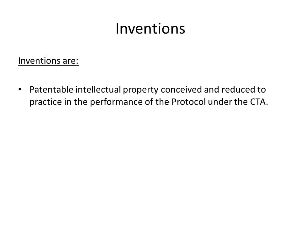 Inventions Inventions are: Patentable intellectual property conceived and reduced to practice in the performance of the Protocol under the CTA.