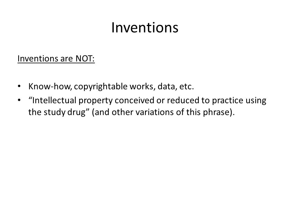 "Inventions Inventions are NOT: Know-how, copyrightable works, data, etc. ""Intellectual property conceived or reduced to practice using the study drug"""