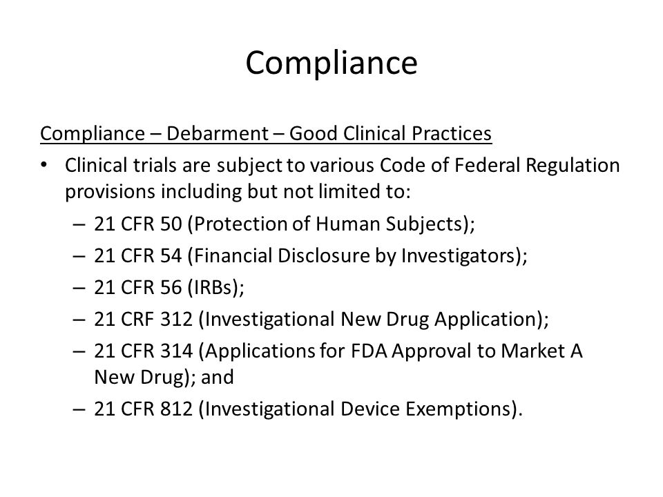 Compliance Compliance – Debarment – Good Clinical Practices Clinical trials are subject to various Code of Federal Regulation provisions including but