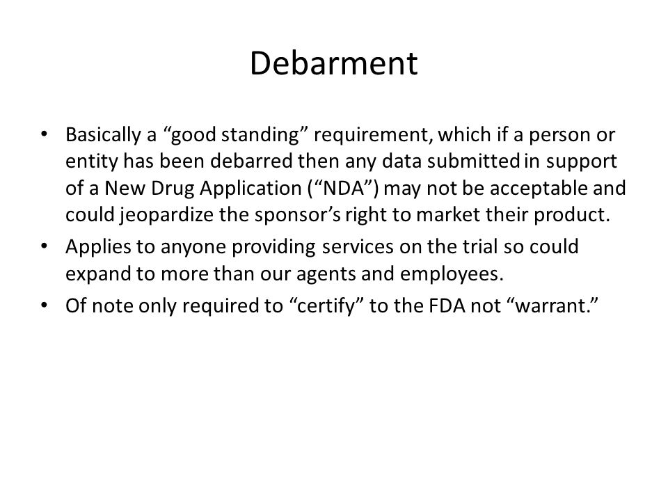 "Debarment Basically a ""good standing"" requirement, which if a person or entity has been debarred then any data submitted in support of a New Drug Appl"