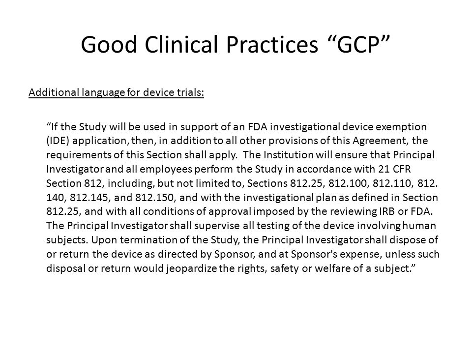 "Good Clinical Practices ""GCP"" Additional language for device trials: ""If the Study will be used in support of an FDA investigational device exemption"