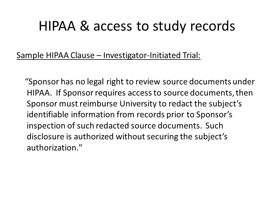 "HIPAA & access to study records Sample HIPAA Clause – Investigator-Initiated Trial: ""Sponsor has no legal right to review source documents under HIPAA"