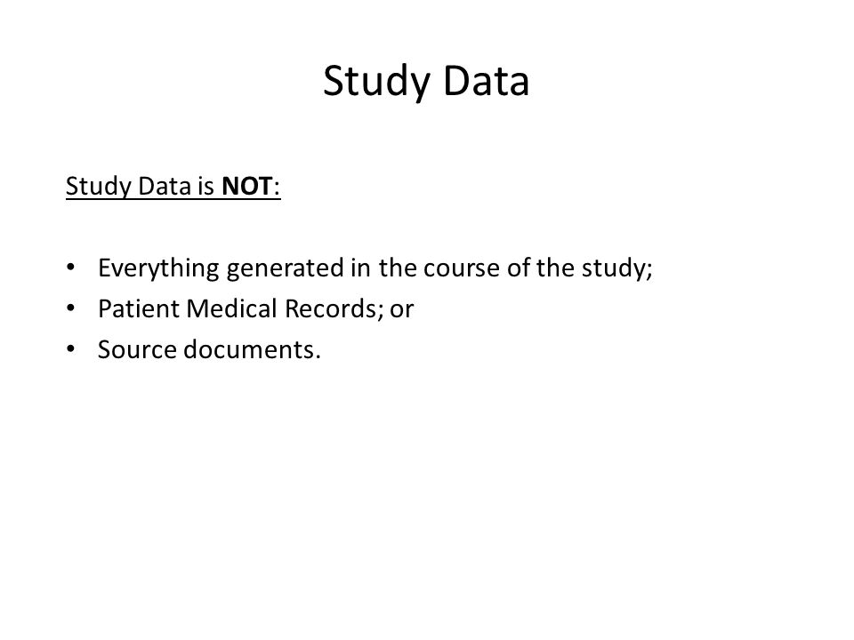 Study Data Study Data is NOT: Everything generated in the course of the study; Patient Medical Records; or Source documents.