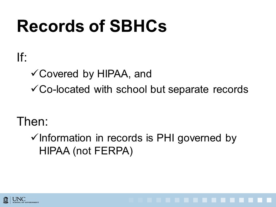 Records of SBHCs If: Covered by HIPAA, and Co-located with school but separate records Then: Information in records is PHI governed by HIPAA (not FERPA)