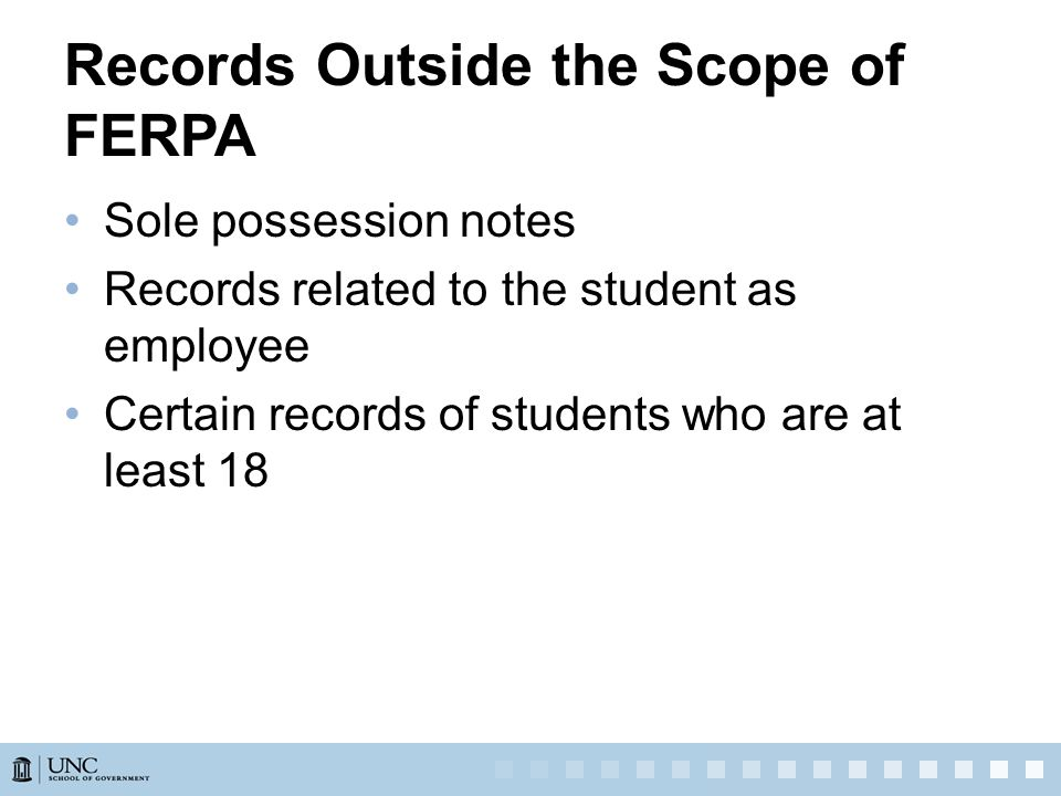 Records Outside the Scope of FERPA Sole possession notes Records related to the student as employee Certain records of students who are at least 18