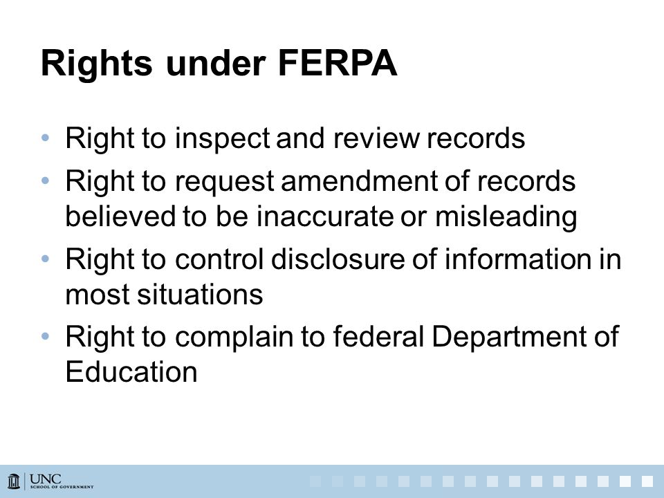Rights under FERPA Right to inspect and review records Right to request amendment of records believed to be inaccurate or misleading Right to control disclosure of information in most situations Right to complain to federal Department of Education