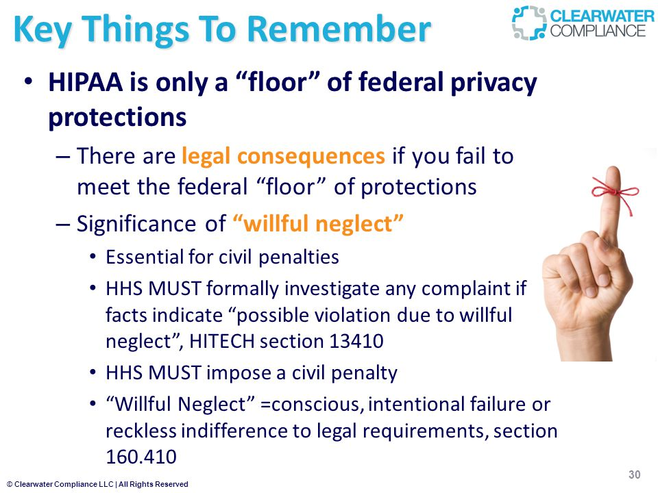 © Clearwater Compliance LLC | All Rights Reserved HIPAA is only a floor of federal privacy protections – There are legal consequences if you fail to meet the federal floor of protections – Significance of willful neglect Essential for civil penalties HHS MUST formally investigate any complaint if facts indicate possible violation due to willful neglect , HITECH section 13410 HHS MUST impose a civil penalty Willful Neglect =conscious, intentional failure or reckless indifference to legal requirements, section 160.410 30 Key Things To Remember