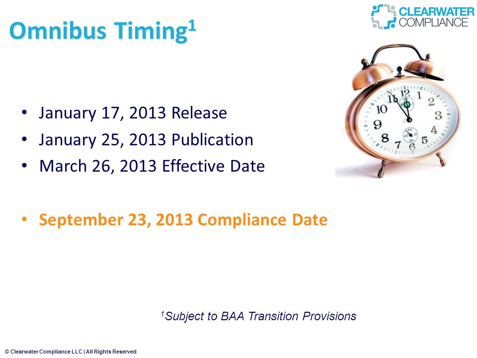 © Clearwater Compliance LLC | All Rights Reserved Omnibus Timing 1 January 17, 2013 Release January 25, 2013 Publication March 26, 2013 Effective Date September 23, 2013 Compliance Date 1 Subject to BAA Transition Provisions