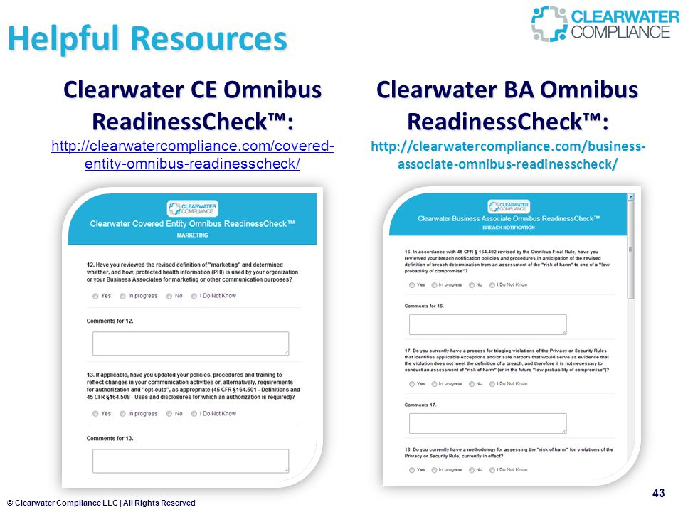 © Clearwater Compliance LLC | All Rights Reserved Clearwater CE Omnibus ReadinessCheck™: Clearwater CE Omnibus ReadinessCheck™: http://clearwatercompliance.com/covered- entity-omnibus-readinesscheck/ http://clearwatercompliance.com/covered- entity-omnibus-readinesscheck/ 43 Helpful Resources Clearwater BA Omnibus ReadinessCheck™: http://clearwatercompliance.com/business- associate-omnibus-readinesscheck/