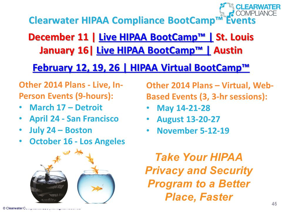 © Clearwater Compliance LLC | All Rights Reserved 45 Clearwater HIPAA Compliance BootCamp™ Events Take Your HIPAA Privacy and Security Program to a Better Place, Faster Other 2014 Plans – Virtual, Web- Based Events (3, 3-hr sessions): May 14-21-28 August 13-20-27 November 5-12-19 Other 2014 Plans - Live, In- Person Events (9-hours): March 17 – Detroit April 24 - San Francisco July 24 – Boston October 16 - Los Angeles December 11 | Live HIPAA BootCamp™ | St.