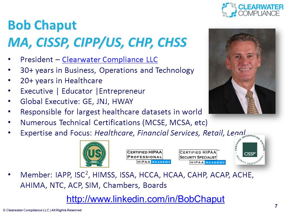 © Clearwater Compliance LLC | All Rights Reserved Bob Chaput MA, CISSP, CIPP/US, CHP, CHSS 7 President – Clearwater Compliance LLCClearwater Compliance LLC 30+ years in Business, Operations and Technology 20+ years in Healthcare Executive | Educator |Entrepreneur Global Executive: GE, JNJ, HWAY Responsible for largest healthcare datasets in world Numerous Technical Certifications (MCSE, MCSA, etc) Expertise and Focus: Healthcare, Financial Services, Retail, Legal Member: IAPP, ISC 2, HIMSS, ISSA, HCCA, HCAA, CAHP, ACAP, ACHE, AHIMA, NTC, ACP, SIM, Chambers, Boards http://www.linkedin.com/in/BobChaput