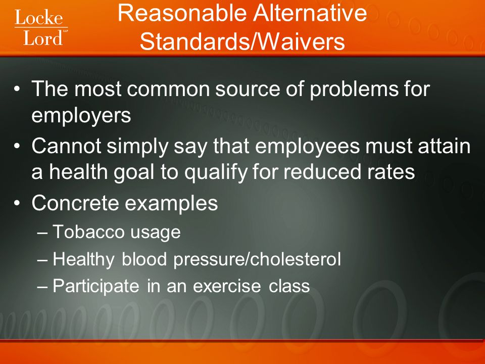 Reasonable Alternative Standards/Waivers The most common source of problems for employers Cannot simply say that employees must attain a health goal to qualify for reduced rates Concrete examples –Tobacco usage –Healthy blood pressure/cholesterol –Participate in an exercise class