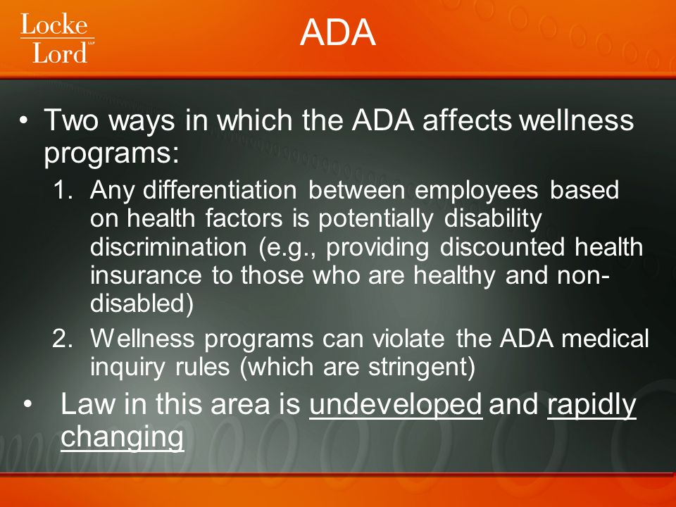 ADA Two ways in which the ADA affects wellness programs: 1.Any differentiation between employees based on health factors is potentially disability dis